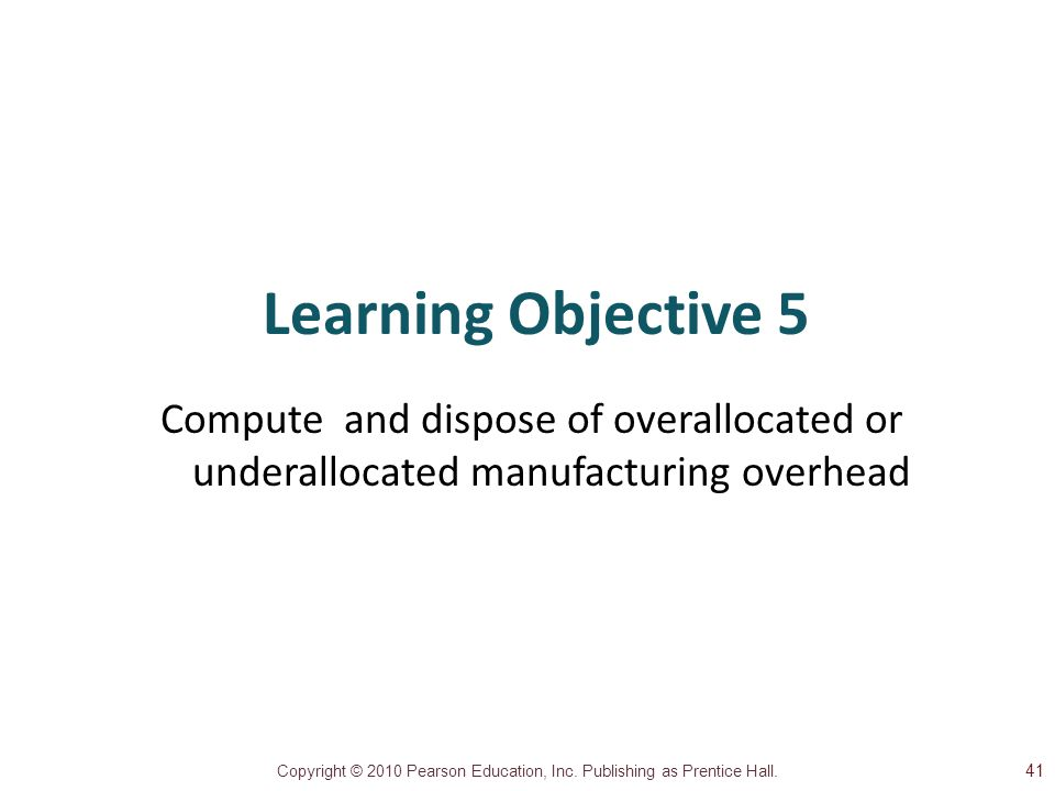 Learning Objective 5 Compute and dispose of overallocated or underallocated manufacturing overhead