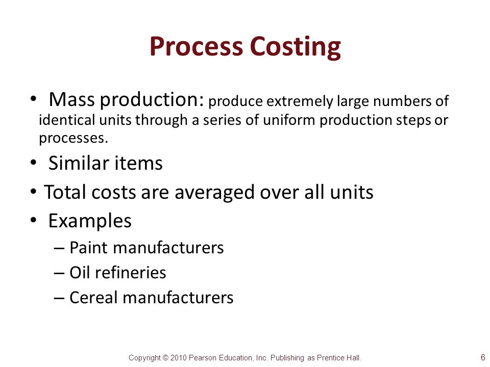 Process Costing Mass production: produce extremely large numbers of identical units through a series of uniform production steps or processes.