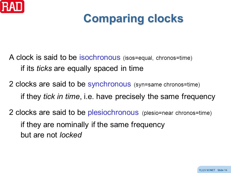Comparing clocks A clock is said to be isochronous (isos=equal, chronos=time) if its ticks are equally spaced in time.