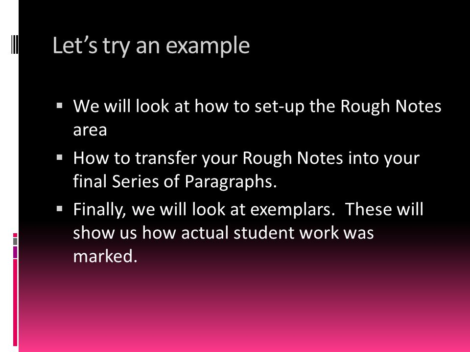 Let's try an example We will look at how to set-up the Rough Notes area. How to transfer your Rough Notes into your final Series of Paragraphs.