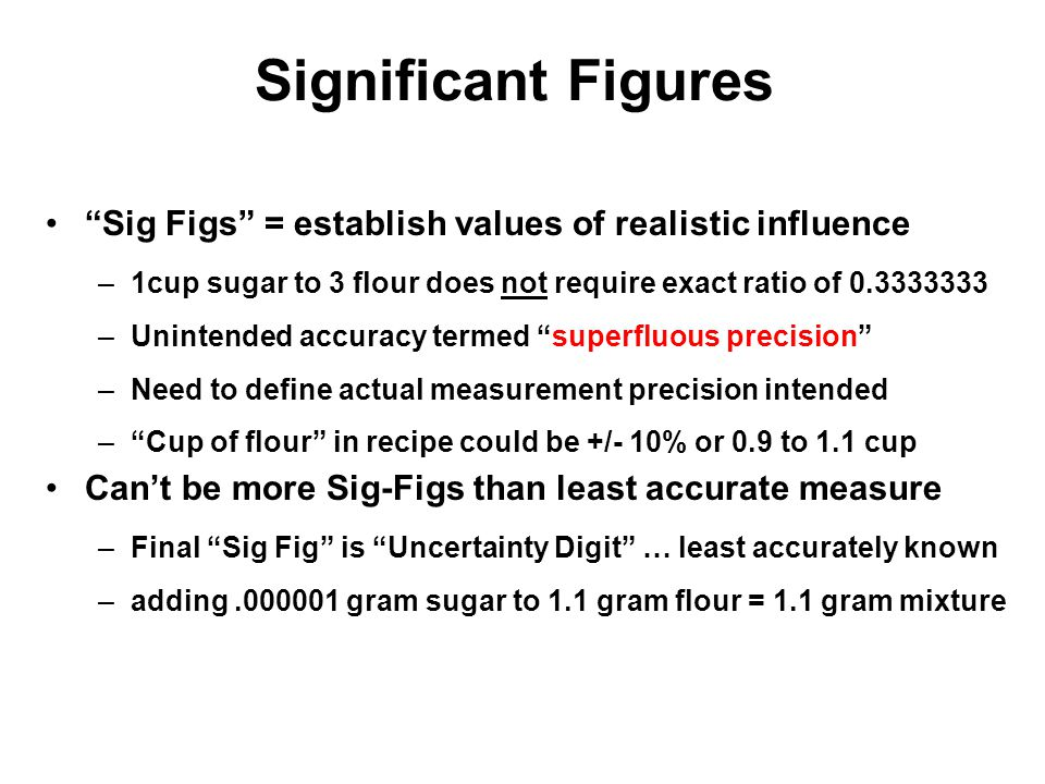 Significant Figures Sig Figs = establish values of realistic influence. 1cup sugar to 3 flour does not require exact ratio of 0.3333333.