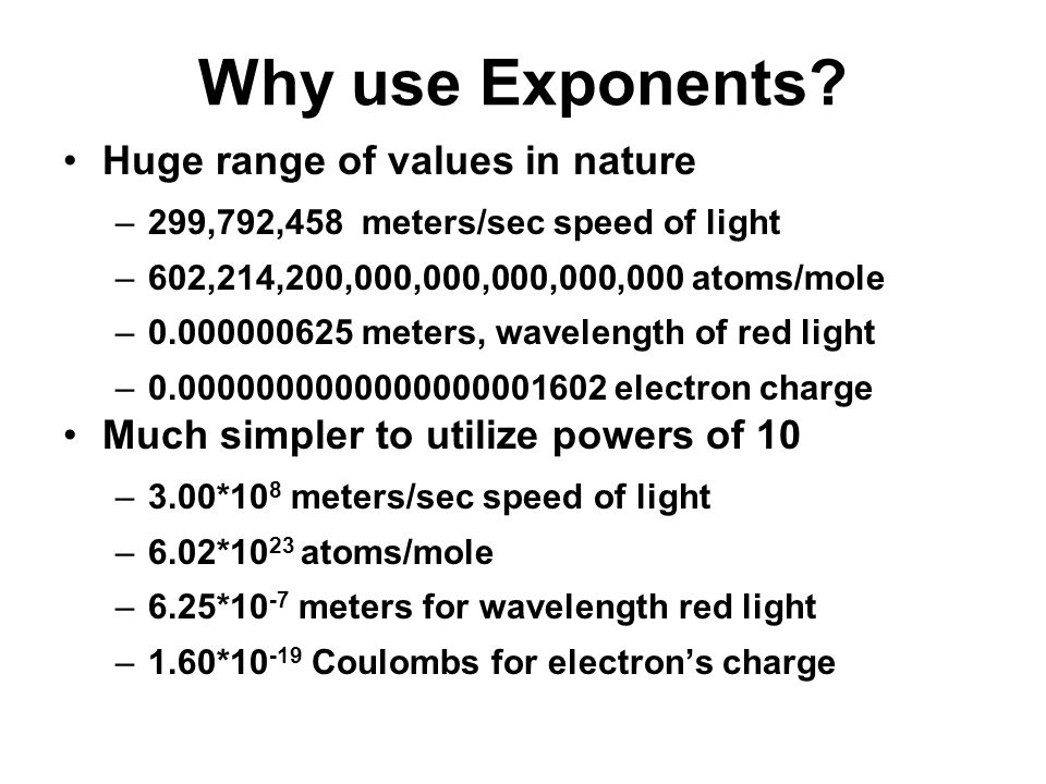 Why use Exponents Huge range of values in nature