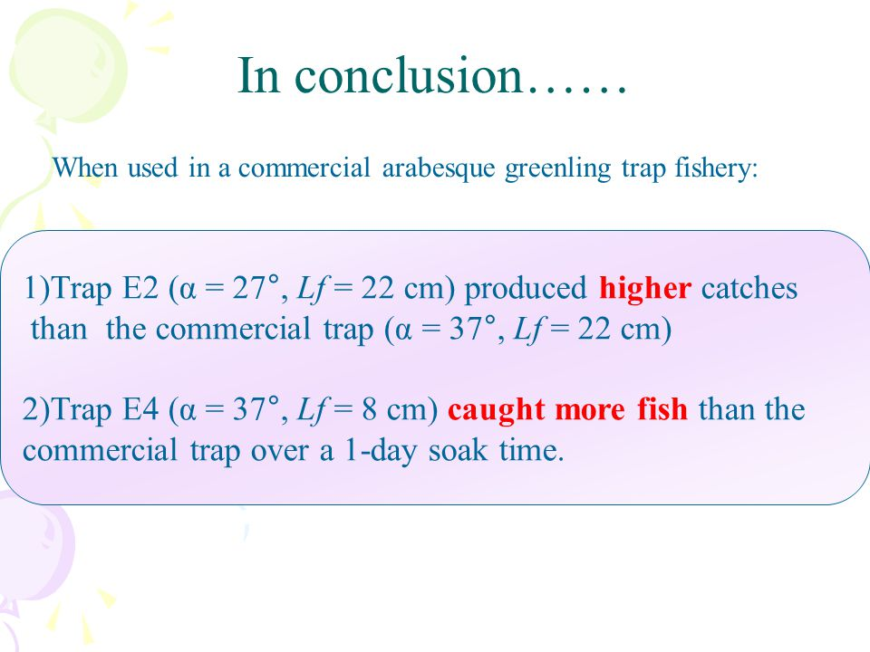 In conclusion…… When used in a commercial arabesque greenling trap fishery: 1)Trap E2 (α = 27°, Lf = 22 cm) produced higher catches.