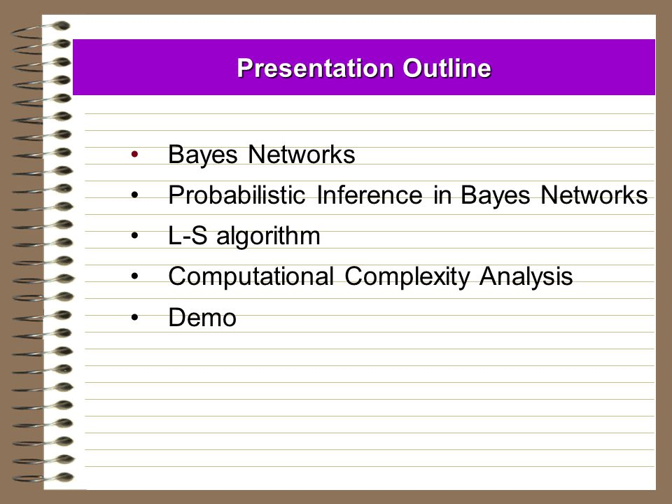 Presentation Outline Bayes Networks. Probabilistic Inference in Bayes Networks. L-S algorithm. Computational Complexity Analysis.
