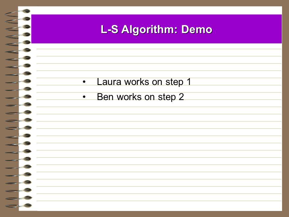 L-S Algorithm: Demo Laura works on step 1 Ben works on step 2