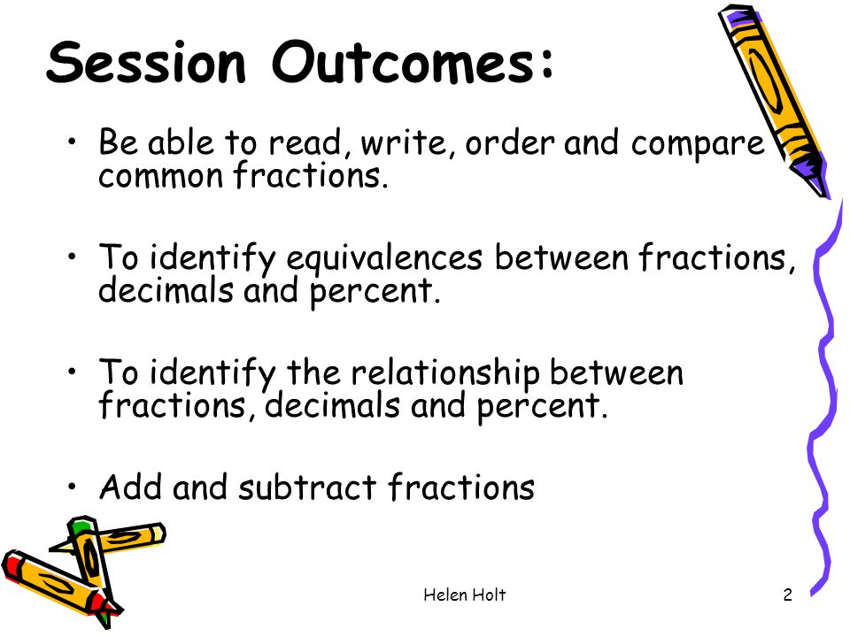 Session Outcomes: Be able to read, write, order and compare common fractions. To identify equivalences between fractions, decimals and percent.