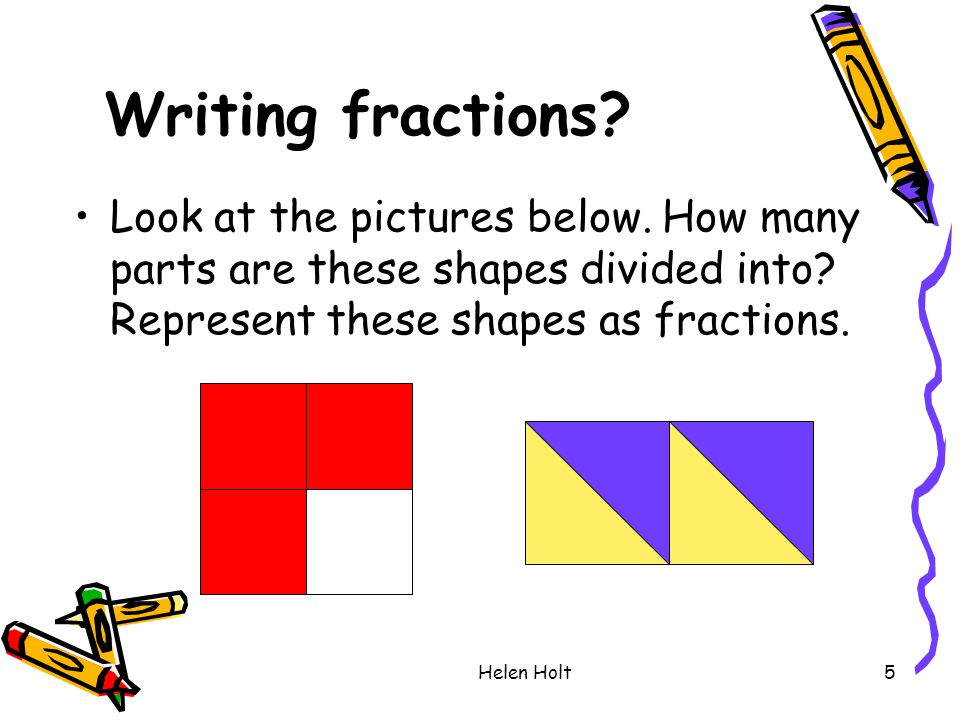 Writing fractions Look at the pictures below. How many parts are these shapes divided into Represent these shapes as fractions.