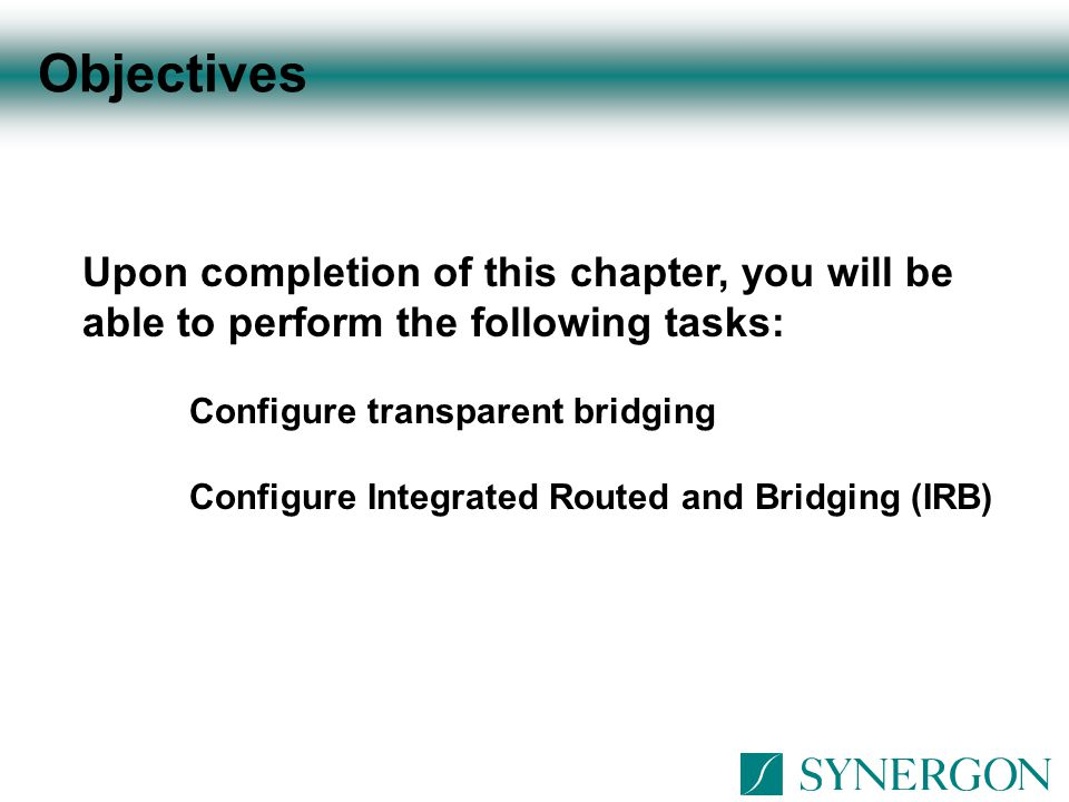 Objectives Upon completion of this chapter, you will be able to perform the following tasks: Configure transparent bridging.