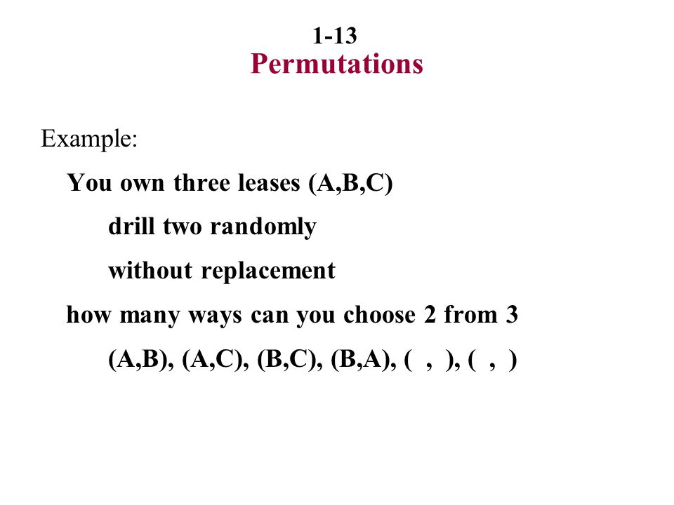 Permutations Example: You own three leases (A,B,C) drill two randomly