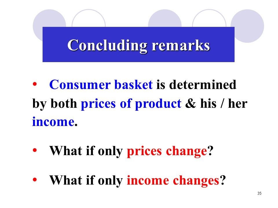 Concluding remarks Consumer basket is determined by both prices of product & his / her income. What if only prices change