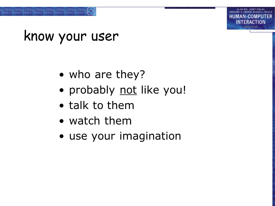 know your user who are they probably not like you! talk to them