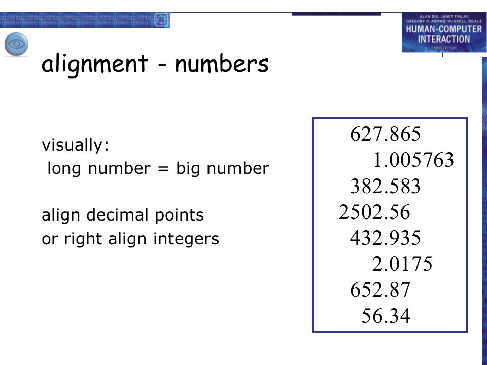 alignment - numbers visually: long number = big number. align decimal points. or right align integers.