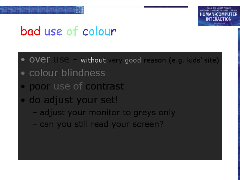 bad use of colour over use - without very good reason (e.g. kids' site) colour blindness. poor use of contrast.