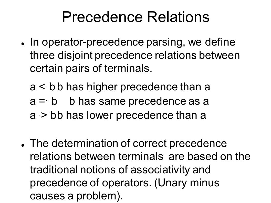 Precedence Relations In operator-precedence parsing, we define three disjoint precedence relations between certain pairs of terminals.