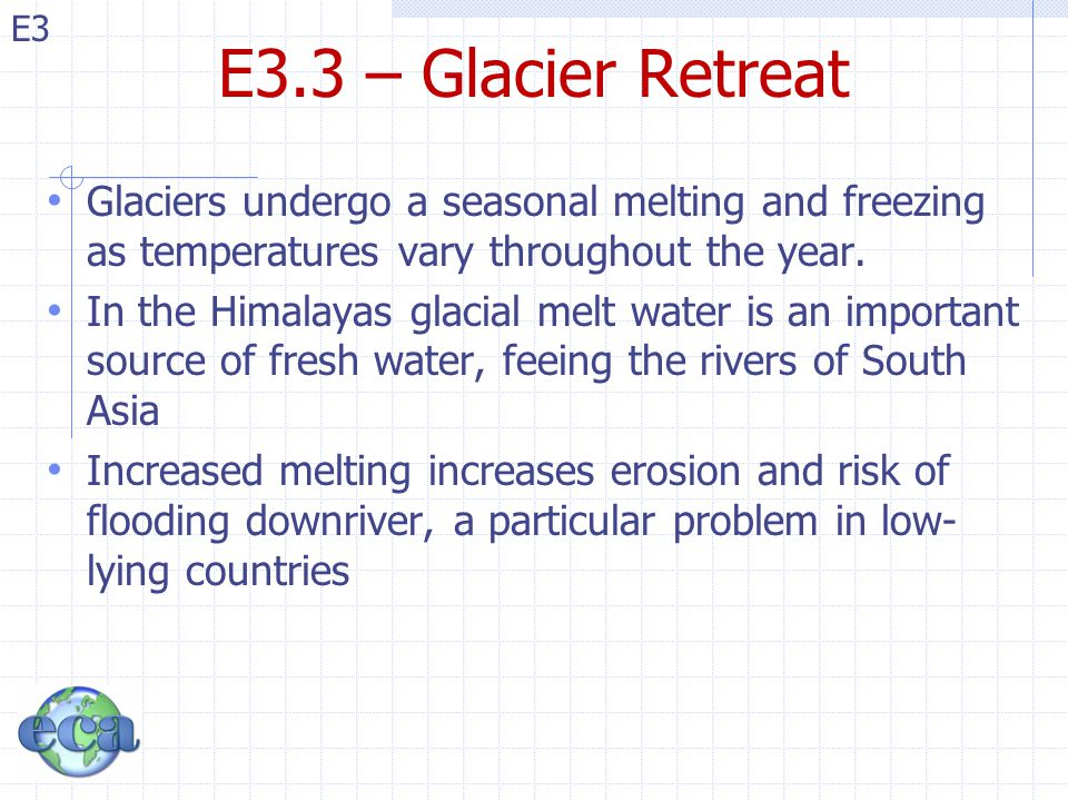 E3.3 – Glacier Retreat Glaciers undergo a seasonal melting and freezing as temperatures vary throughout the year.