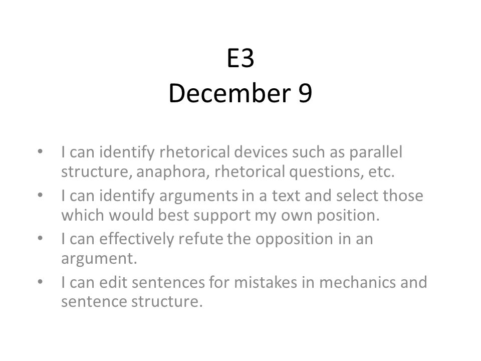E3 December 9 I can identify rhetorical devices such as parallel structure, anaphora, rhetorical questions, etc.
