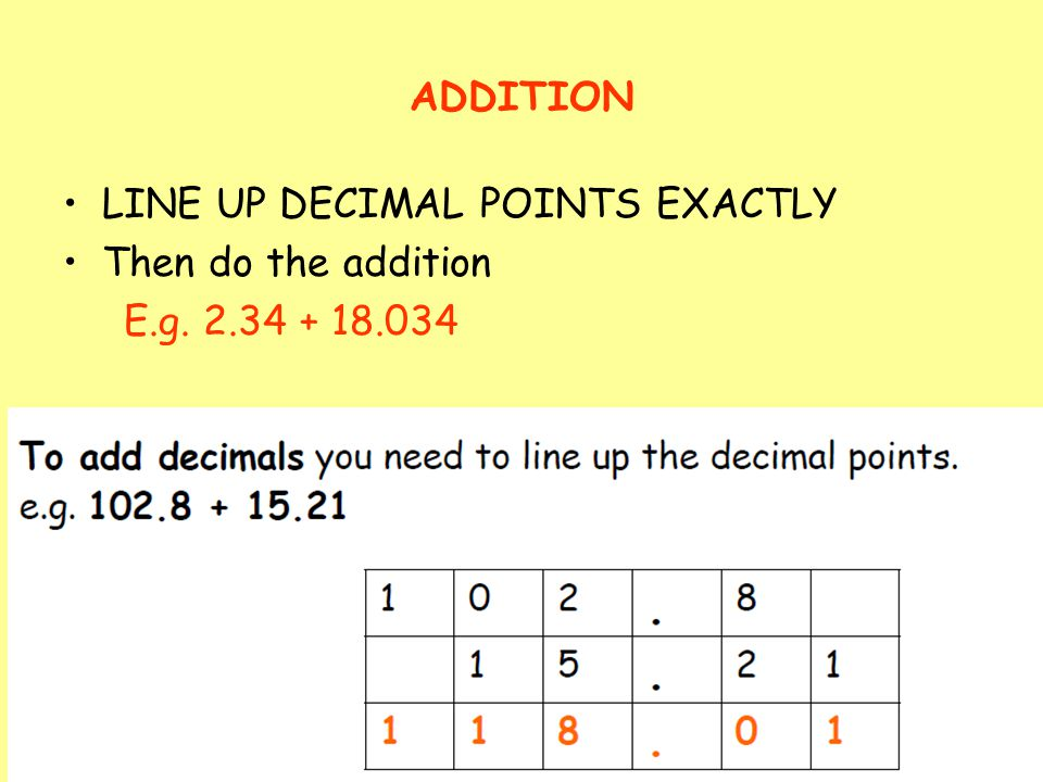ADDITION LINE UP DECIMAL POINTS EXACTLY Then do the addition E.g. 2.34 + 18.034