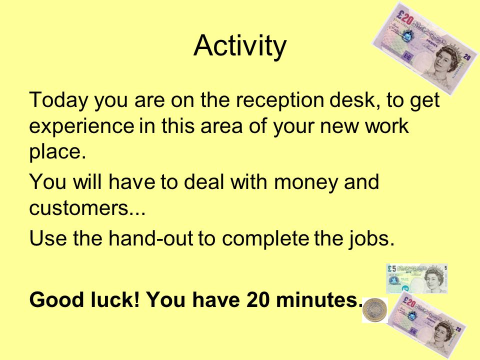 Activity Today you are on the reception desk, to get experience in this area of your new work place.