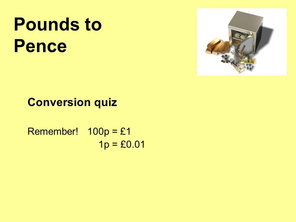 Conversion quiz Remember! 100p = £1 1p = £0.01