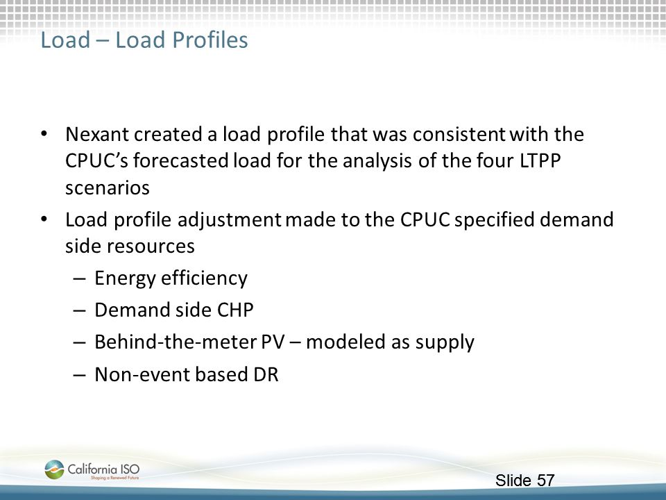 Load – Load Profiles Nexant created a load profile that was consistent with the CPUC's forecasted load for the analysis of the four LTPP scenarios.
