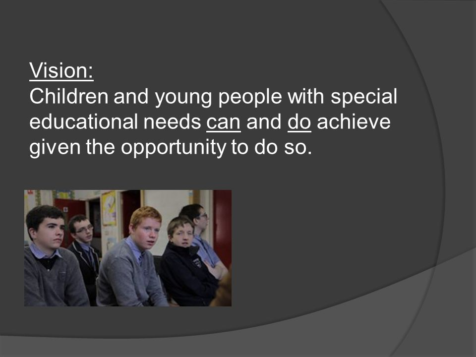 Vision: Children and young people with special educational needs can and do achieve given the opportunity to do so.