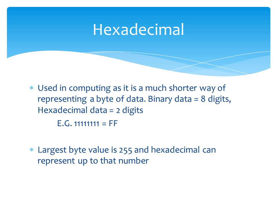 Hexadecimal Used in computing as it is a much shorter way of representing a byte of data. Binary data = 8 digits, Hexadecimal data = 2 digits.