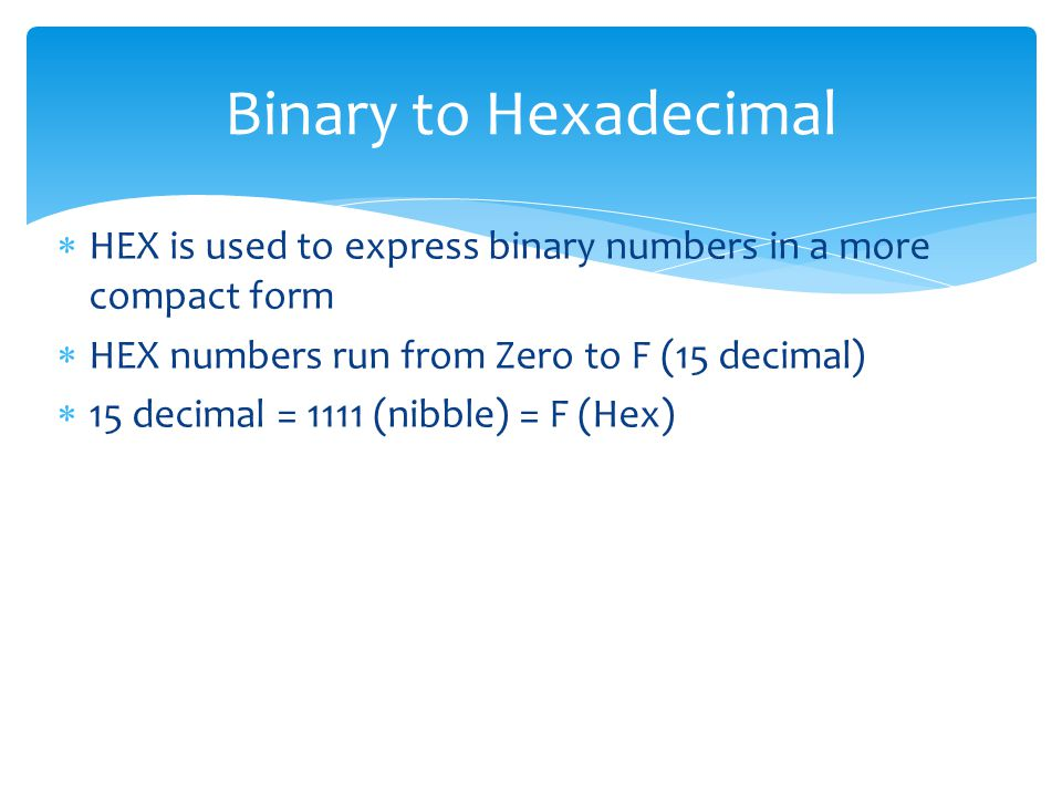 Binary to Hexadecimal HEX is used to express binary numbers in a more compact form. HEX numbers run from Zero to F (15 decimal)