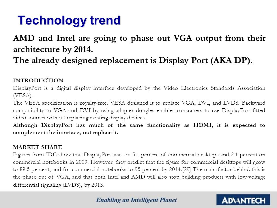 Technology trend AMD and Intel are going to phase out VGA output from their architecture by 2014.