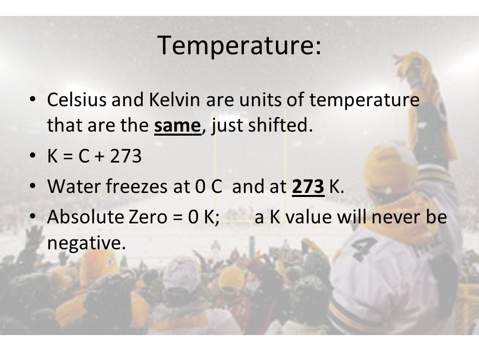 Temperature: Celsius and Kelvin are units of temperature that are the same, just shifted. K = C + 273.
