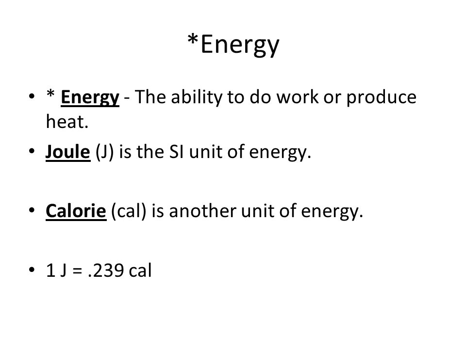 *Energy * Energy - The ability to do work or produce heat.