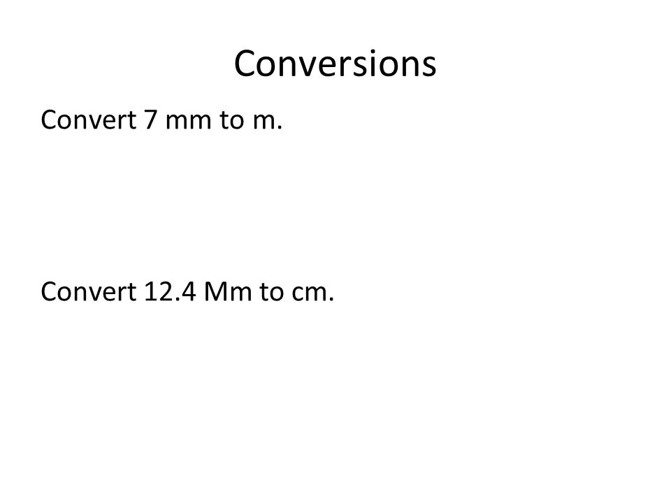 Conversions Convert 7 mm to m. Convert 12.4 Mm to cm.