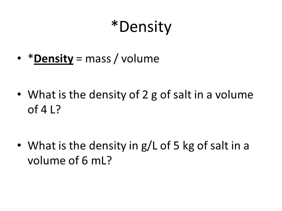 *Density *Density = mass / volume