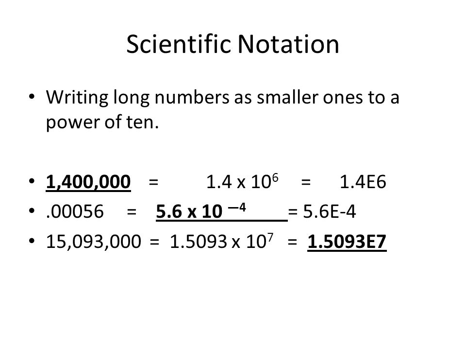 Scientific Notation Writing long numbers as smaller ones to a power of ten. 1,400,000 = 1.4 x 106 = 1.4E6.