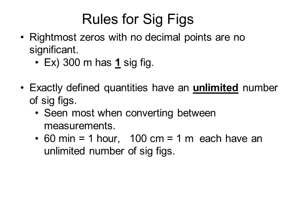 Rules for Sig Figs Rightmost zeros with no decimal points are no significant. Ex) 300 m has 1 sig fig.