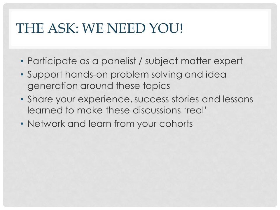 The ASK: We need you! Participate as a panelist / subject matter expert. Support hands-on problem solving and idea generation around these topics.
