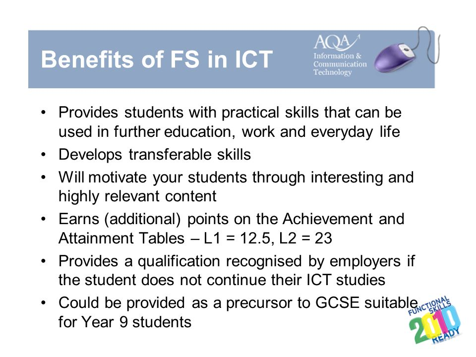 Benefits of FS in ICT Provides students with practical skills that can be used in further education, work and everyday life.