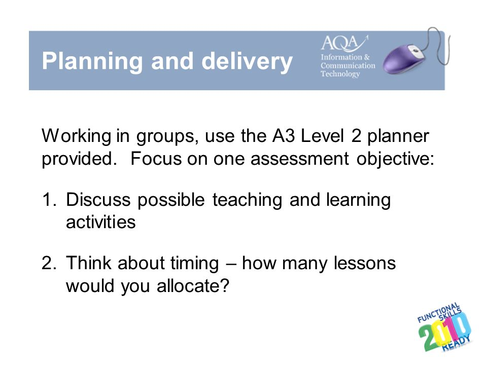 Planning and delivery Working in groups, use the A3 Level 2 planner provided. Focus on one assessment objective:
