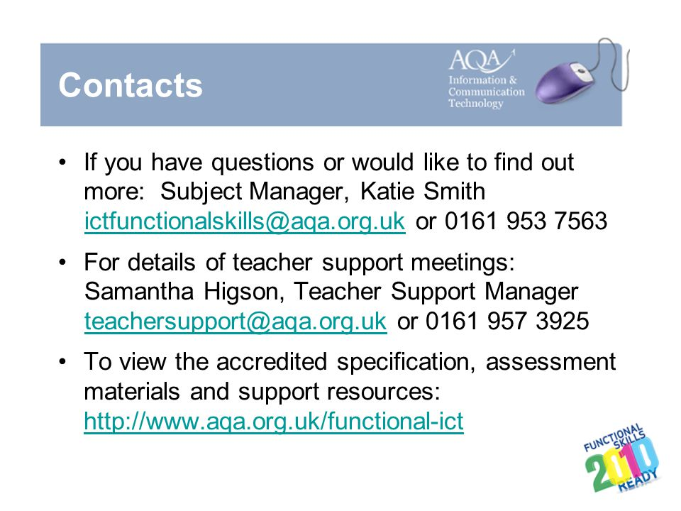 Contacts If you have questions or would like to find out more: Subject Manager, Katie Smith. ictfunctionalskills@aqa.org.uk or 0161 953 7563.