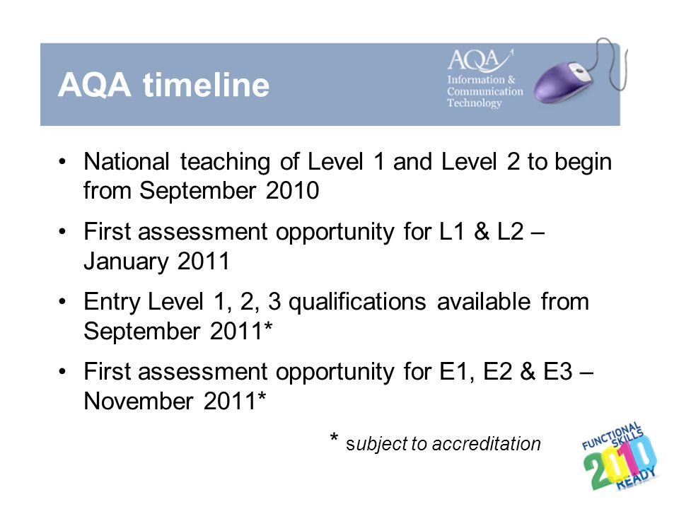 AQA timeline National teaching of Level 1 and Level 2 to begin from September 2010. First assessment opportunity for L1 & L2 – January 2011.