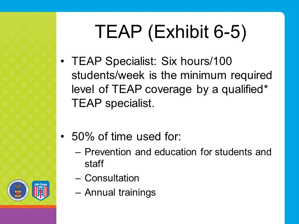 TEAP (Exhibit 6-5) TEAP Specialist: Six hours/100 students/week is the minimum required level of TEAP coverage by a qualified* TEAP specialist.