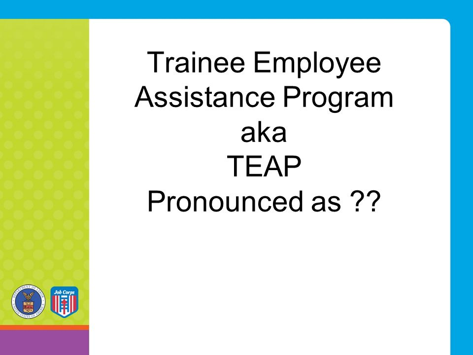 Trainee Employee Assistance Program aka TEAP Pronounced as