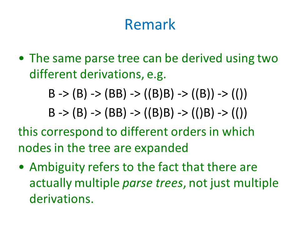 Remark The same parse tree can be derived using two different derivations, e.g. B -> (B) -> (BB) -> ((B)B) -> ((B)) -> (())