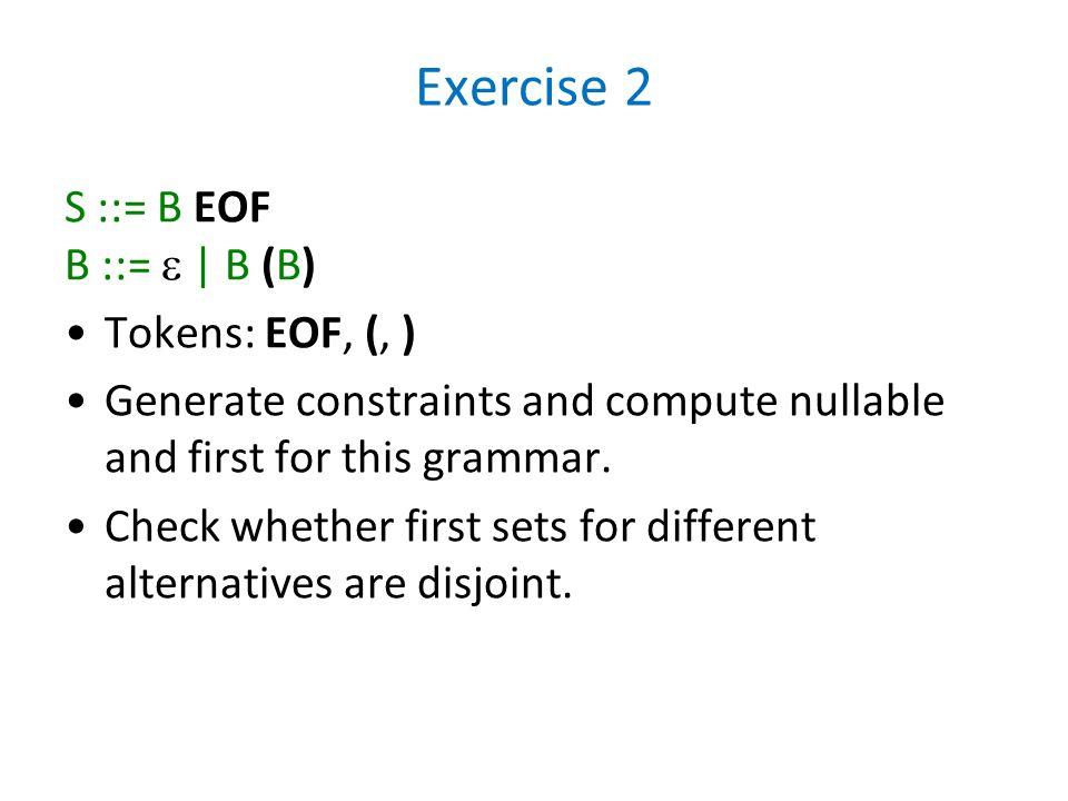 Exercise 2 S ::= B EOF B ::=  | B (B) Tokens: EOF, (, )