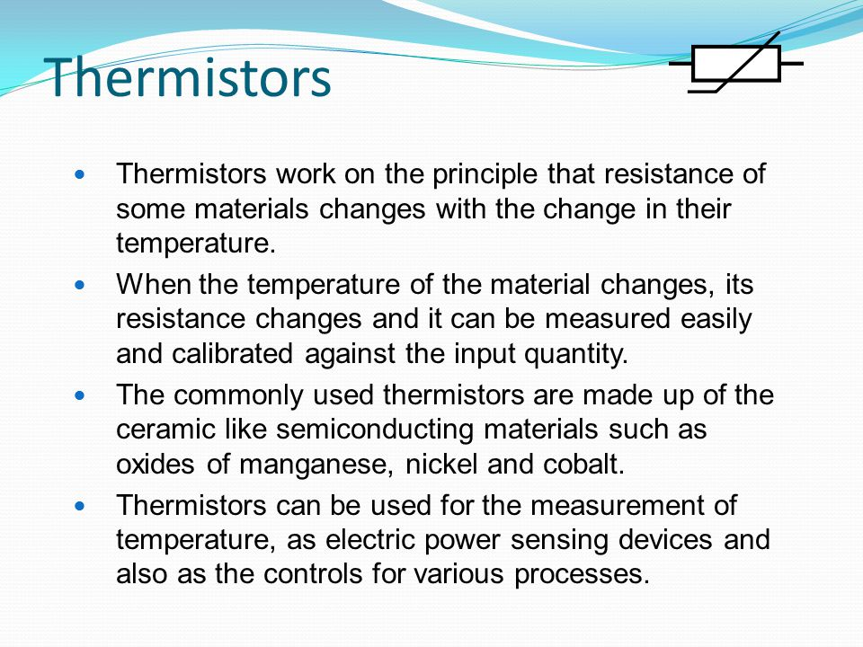 Thermistors Thermistors work on the principle that resistance of some materials changes with the change in their temperature.