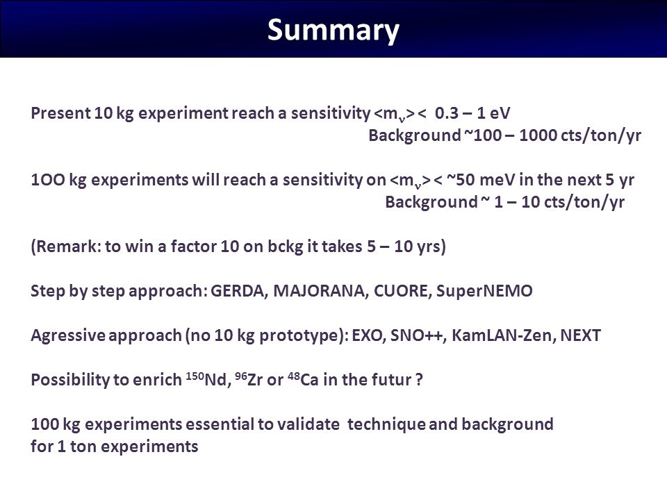 Summary Present 10 kg experiment reach a sensitivity <mn> < 0.3 – 1 eV. Background ~100 – 1000 cts/ton/yr.