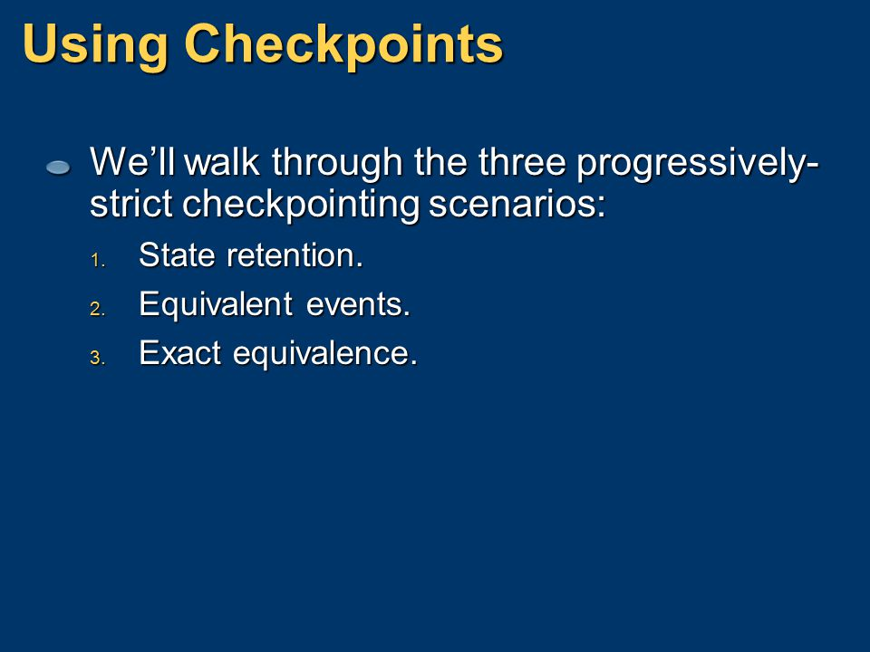 Using Checkpoints We'll walk through the three progressively-strict checkpointing scenarios: State retention.