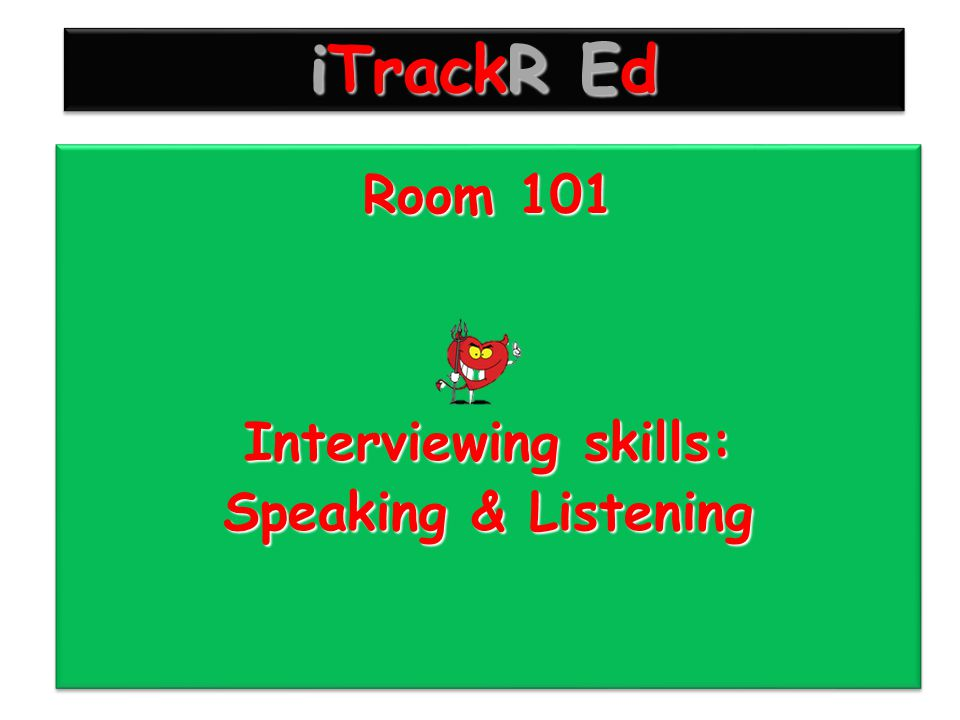 Room 101 Interviewing skills: Speaking & Listening