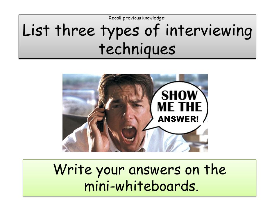 Recall previous knowledge: List three types of interviewing techniques