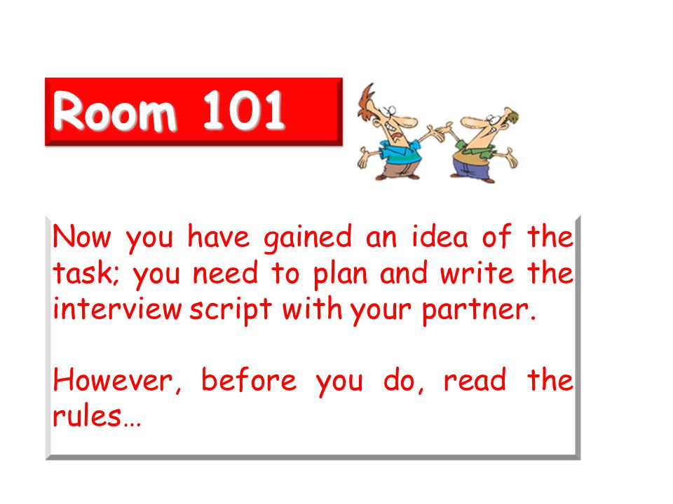 Room 101 Now you have gained an idea of the task; you need to plan and write the interview script with your partner.