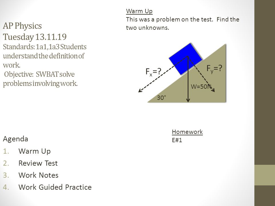 AP Physics Tuesday 13.11.19 Standards: 1a1,1a3 Students understand the definition of work. Objective: SWBAT solve problems involving work.